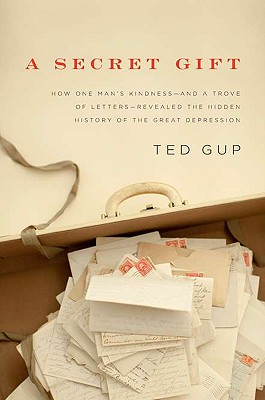 A Secret Gift: How One Man's Kindness--and a Trove of Letters--Revealed the Hidden History of t he Great Depression, Gup, Ted