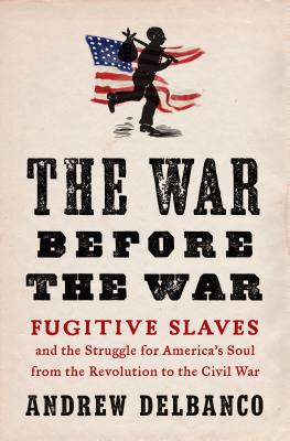 THE WAR BEFORE THE WAR : Fugitive Slaves and the Struggle for America's Soul from the Revolution to the Civil War
