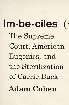 Imbeciles: The Supreme Court, American Eugenics, and the Sterilization of Carrie Buck, Adam Cohen
