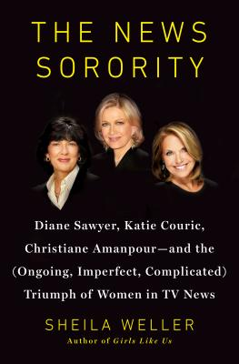 Image for The News Sorority: Diane Sawyer, Katie Couric, Christiane Amanpour?and the (Ongoing, Imperfect, Complicated) Triumph of Women in TV News