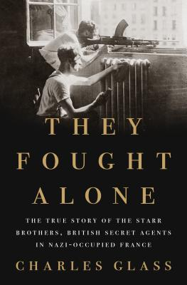 Image for They Fought Alone: The True Story of the Starr Brothers, British Secret Agents in Nazi-occupied France
