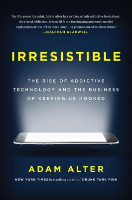 Image for Irresistible: The Rise of Addictive Technology and the Business of Keeping Us Hooked