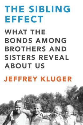The Sibling Effect: What the Bonds Among Brothers and Sisters Reveal About Us, Kluger, Jeffrey