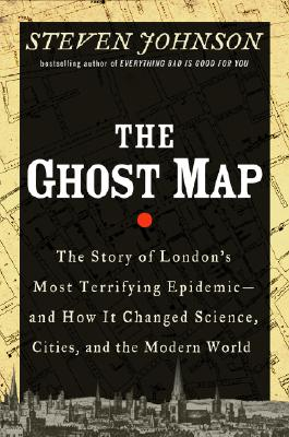 The Ghost Map: The Story of London's Most Terrifying Epidemic and How It Changed Science, Cities, and the Modern World, Johnson, Steven