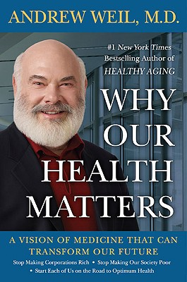 Why Our Health Matters: A Vision of Medicine That Can Transform Our Future, Andrew Weil, M.D.