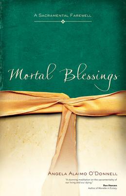 Mortal Blessings: A Sacramental Farewell, Angela Alaimo O'Donnell