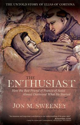 The Enthusiast: How the Best Friend of Francis of Assisi Almost Destroyed What He Started, Jon M. Sweeney