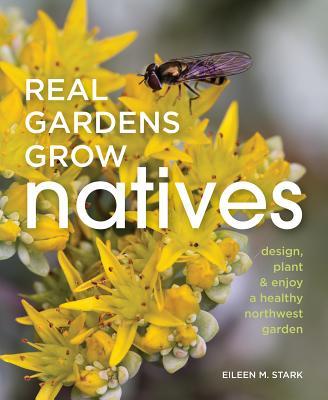 Real Gardens Grow Natives: Design, Plant, and Enjoy a Healthy Northwest Garden, Stark, Eileen