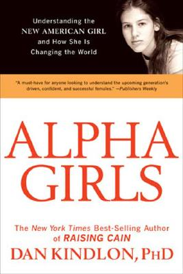 Alpha Girls: Understanding the New American Girl and How She Is Changing the World, Kindlon, Dan