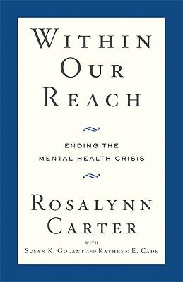 Within Our Reach: Ending the Mental Health Crisis, Carter, Rosalynn; Golant, Susan K.; Cade, Kathryn E