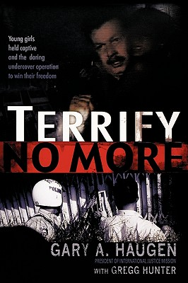 Terrify No More: Young Girls Held Captive and the Daring Undercover Operation to Win Their Freedom, Gary A. Haugen, Gregg Hunter