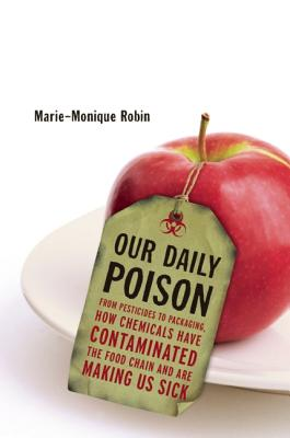 Our Daily Poison: From Pesticides to Packaging, How Chemicals Have Contaminated the Food Chain and Are Making Us Sick, Robin, Marie-Monique