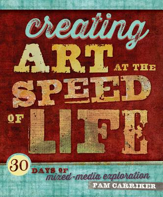 Image for Creating Art at the Speed of Life: 30 Days of Mixed-Media Exploration