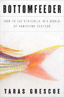Bottomfeeder: How to Eat Ethically in a World of Vanishing Seafood, Grescoe, Taras