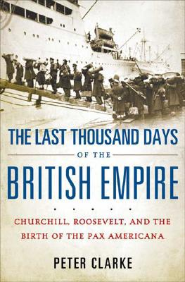 Image for The Last Thousand Days of the British Empire: Churchill, Roosevelt, and the Birth of the Pax Americana