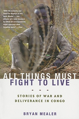 All Things Must Fight to Live: Stories of War and Deliverance in Congo, Bryan Mealer
