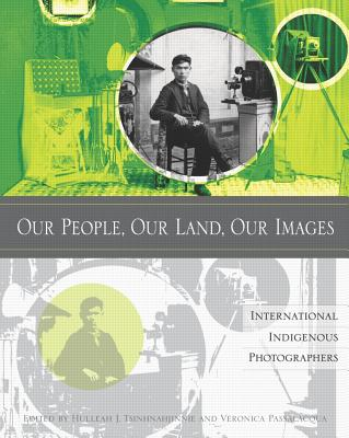 Our People, Our Land, Our Images: International Indigenous Photographers, Hulleah J. Tshinhnahjinnie; Veronica Passalacqua