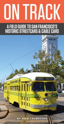 On Track: A Field Guide to San Francisco?s Historic Streetcars and Cable Cars, Laubscher, Rick