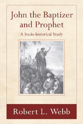 John the Baptizer and Prophet: A Sociohistorical Study, Webb, Robert L.