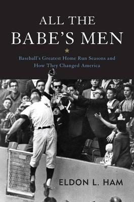 Image for All the Babe's Men: Baseball's Greatest Home Run Seasons and How They Changed America