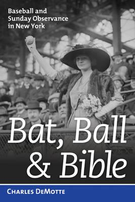 Bat, Ball, and Bible: Baseball and Sunday Observance in New York, DeMotte, Charles
