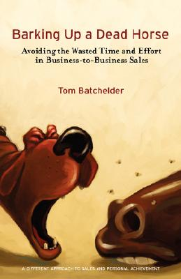 Barking Up a Dead Horse: Avoiding the Wasted Time and Effort in Business-to-Business Sales, Batchelder, Tom