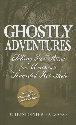 Ghostly Adventures: Chilling True Stories from America's Haunted Hot Spots, Balzano, Christopher
