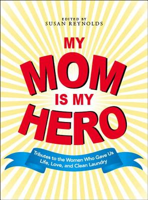 Image for My Mom Is My Hero: Tributes to the Women Who Gave Us Life, Love, and Clean Laundry