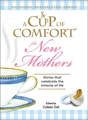 A Cup of Comfort for New Mothers: Stories that celebrate the miracle of life, Sell, Colleen