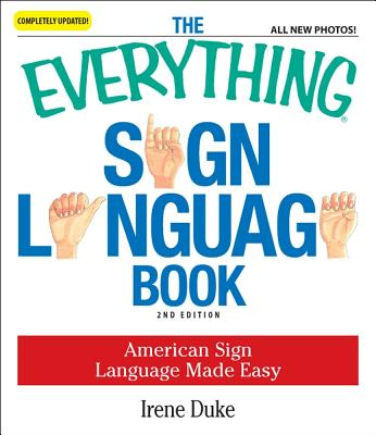 The Everything Sign Language Book: American Sign Language Made Easy... All new photos! (Everything Series), Irene Duke