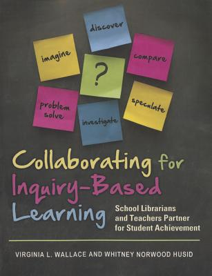 COLLABORATING FOR INQUIRY-BASED LEARNING: SCHOOL LIBRARIANS AND TEACHERS PARTNER FOR STUDENT ACHIEVE, WALLACE & HUSID