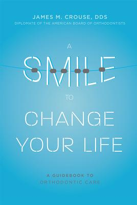 A Smile To Change Your Life: A Guidebook To Orthodontic Care, Crouse DDS Diplomate Of The American Board Of Orthodontists, James M.