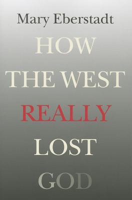 How the West Really Lost God: A New Theory of Secularization, Mary Eberstadt