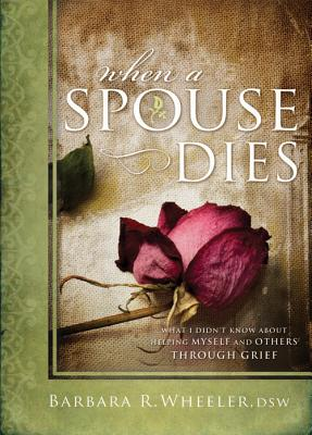 When a Spouse Dies: What I Didn't Know About Helping Myself and Others Through Grief, Barbara R Wheeler, DSW