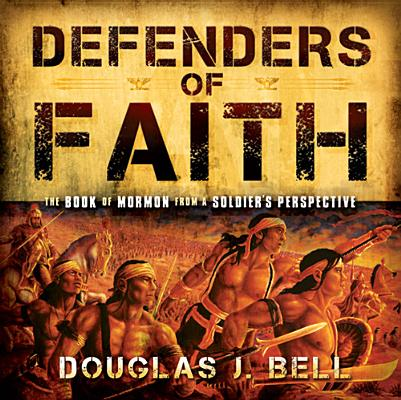 Defenders of Faith: The Book of Mormon from a Soldier's Perspecitive, Douglas Bell