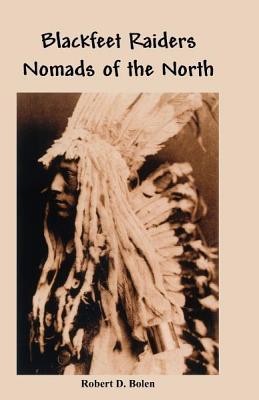 Blackfeet Raiders Nomads of the North, Bolen, Robert D.
