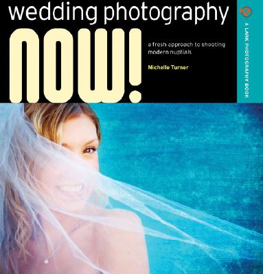 Wedding Photography NOW!: A Fresh Approach to Shooting Modern Nuptials (A Lark Photography Book), Turner, Michelle
