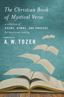 The Christian Book of Mystical Verse: A Collection of Poems, Hymns, and Prayers for Devotional Reading, A. W. Tozer