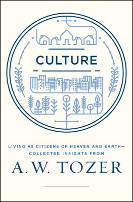 Culture: Living as Citizens of Heaven on Earth--Collected Insights from A.W. Tozer, A. W. Tozer