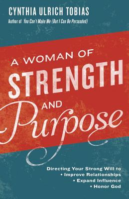 Image for A Woman of Strength and Purpose: Directing Your Strong Will to Improve Relationships, Expand Influence, and Honor God