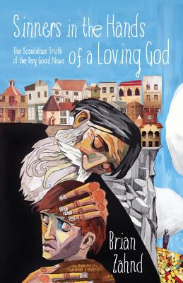 Sinners in the Hands of a Loving God: The Scandalous Truth of the Very Good News, Brian Zahnd