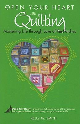Image for Open Your Heart with Quilting: Mastering Life through Love of the Patches (Open Your Heart With)
