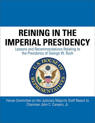 Reining in the Imperial Presidency: Lessons and Recommendations Reltating to the Presidency of George W. Bush [House Committee on the Judiciary Majority Staff Report to Chairman John C. Conyers, Jr.], Conyers, John C.