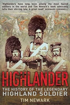 Highlander: The History of the Legendary Highland Soldier, Tim Newark