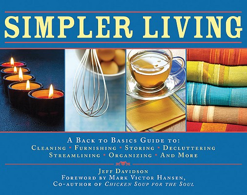 Simpler Living: A Back to Basics Guide to Cleaning, Furnishing, Storing, Decluttering, Streamlining, Organizing, and More, Davidson, Jeff