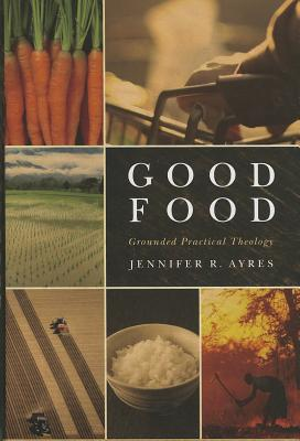 Good Food: Grounded Practical Theology, Jennifer R. Ayres