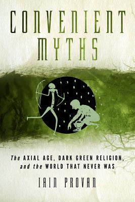 Convenient Myths: The Axial Age, Dark Green Religion, and the World That Never Was, Iain Provan