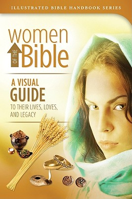 Image for Women of the Bible: A Visual Guide to Their Lives, Loves, and Legacy (Illustrated Bible Handbook Series)