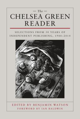 Image for The Chelsea Green Reader: Selections from 30 Years of Independent Publishing, 1984-2014