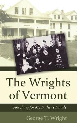 The Wrights of Vermont: Searching for My Father's Family, Wright, George T.